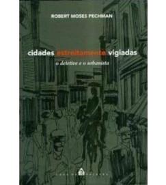 Cidades Estreitamente Vigiadas o Detetive e o Urbanista - Robert Moses Pechman