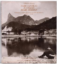 O Rio Antigo do fotógrafo Marc Ferrez : Paisagens e Tipos Humanos do Rio de Janeiro 1865-1918